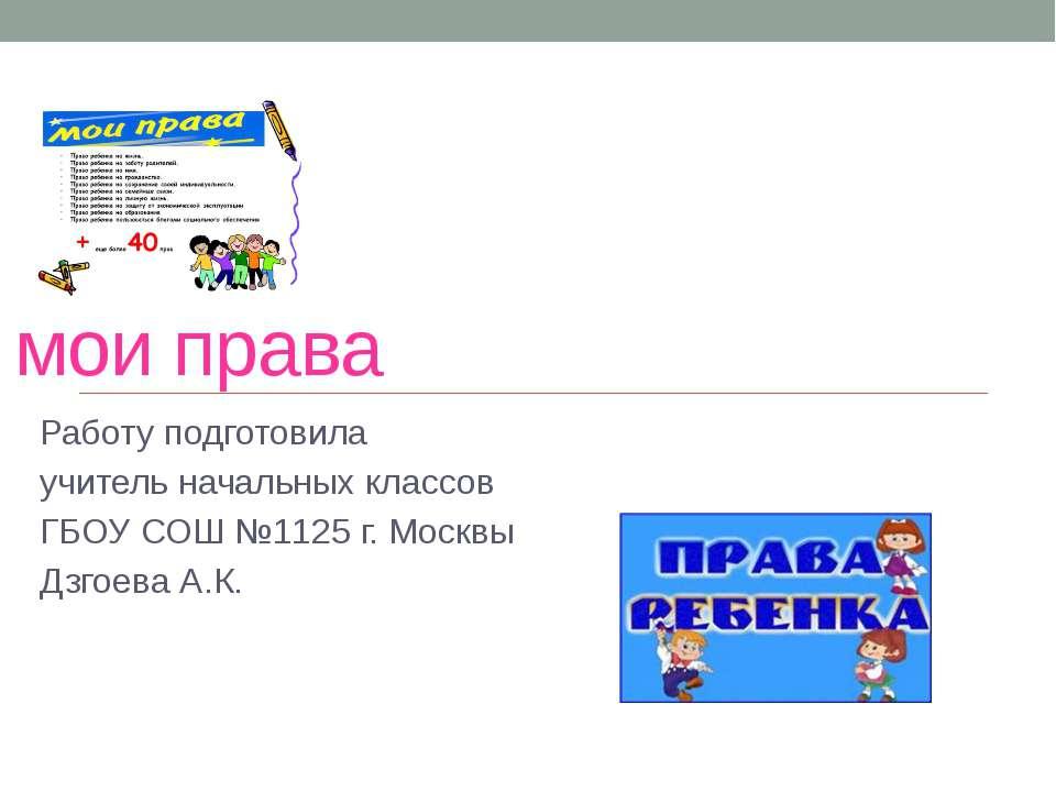 мои права Работу подготовила учитель начальных классов ГБОУ СОШ №1125 г. Моск...