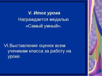 V. Итог урока Награждается медалью «Самый умный». VI.Выставление оценок всем ...
