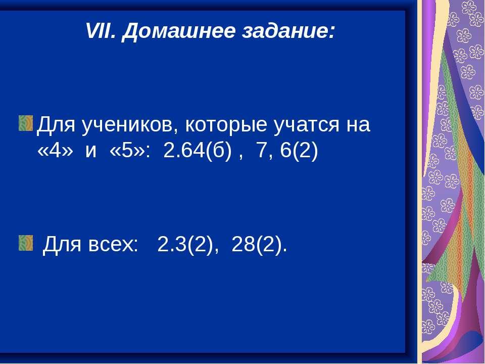 VII. Домашнее задание: Для учеников, которые учатся на «4» и «5»: 2.64(б) , 7...