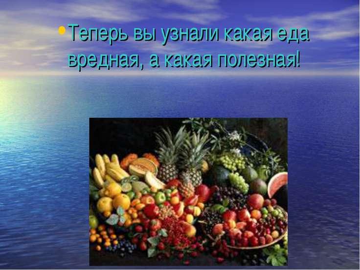 Теперь вы узнали какая еда вредная, а какая полезная!