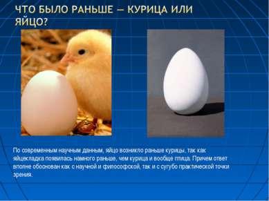 По современным научным данным, яйцо возникло раньше курицы, так как яйцекладк...