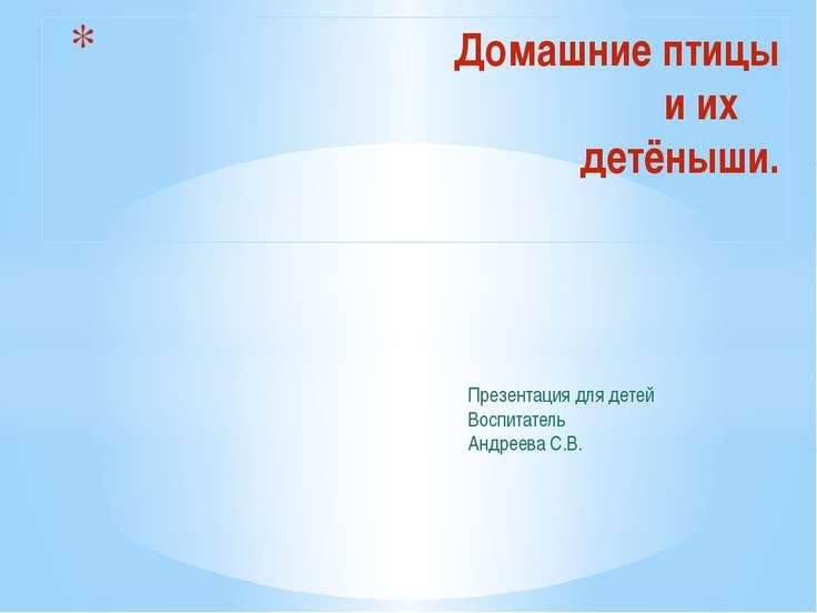 Домашние птицы и их детёныши. Презентация для детей Воспитатель Андреева С.В.