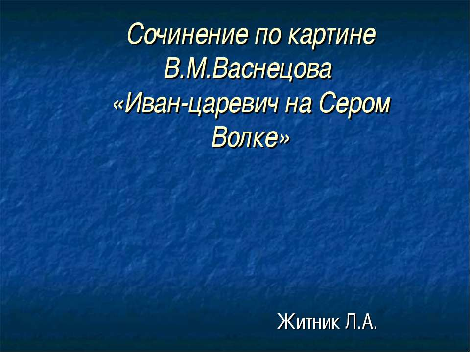 Сочинение по картине В.М.Васнецова «Иван-царевич на Сером Волке» Житник Л.А.