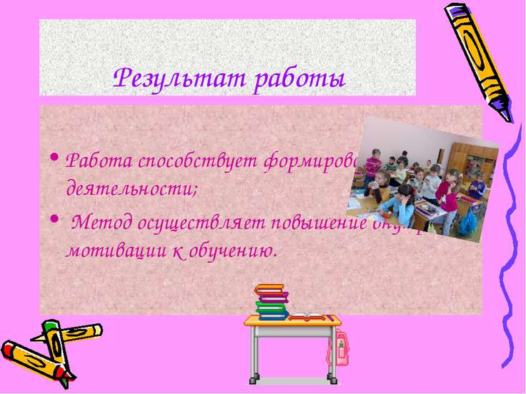 Результат работы Работа способствует формированию учебной деятельности; Метод...