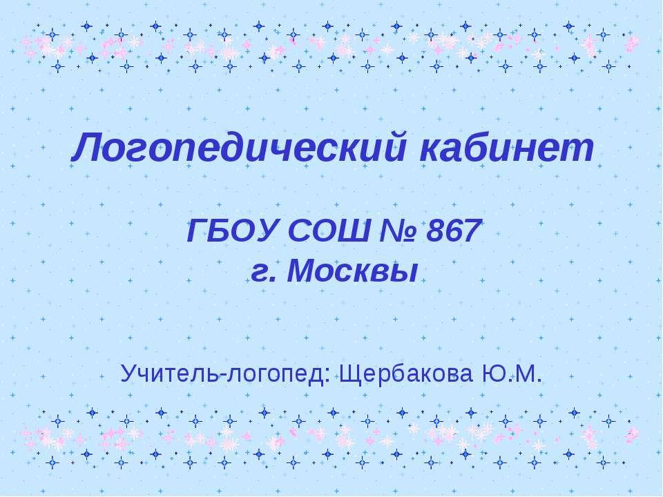Логопедический кабинет ГБОУ СОШ № 867 г. Москвы Учитель-логопед: Щербакова Ю.М.