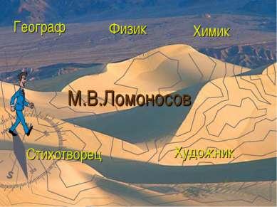 М.В.Ломоносов Географ Физик Химик Стихотворец Художник