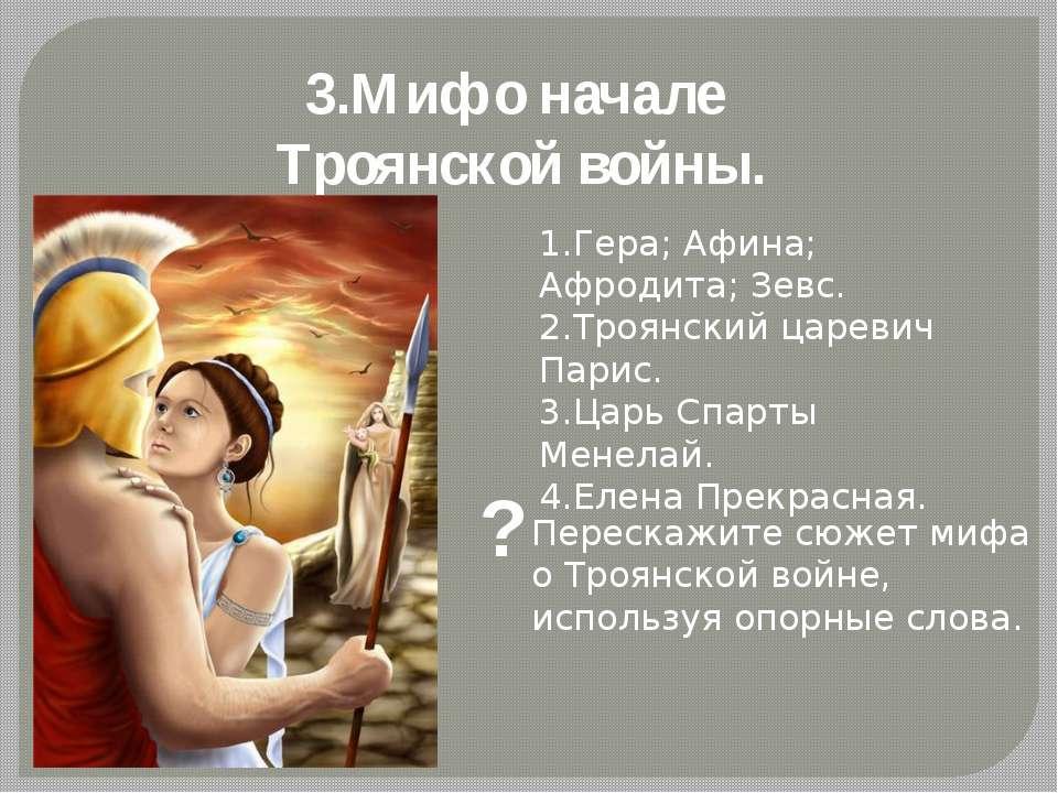 3.Миф о начале Троянской войны. 1.Гера; Афина; Афродита; Зевс. 2.Троянский ца...