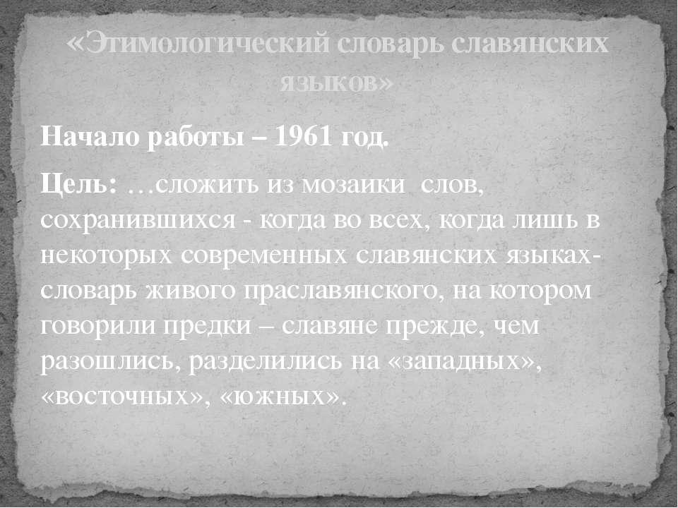 Начало работы – 1961 год. Цель: …сложить из мозаики слов, сохранившихся - ког...