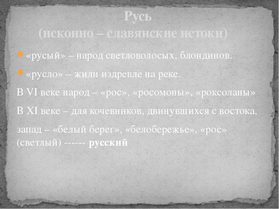 «русый» – народ светловолосых, блондинов. «русло» – жили издревле на реке. В ...