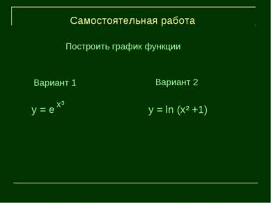 Вариант 1 Самостоятельная работа x³ y = e y = ln (x² +1) Построить график фун...