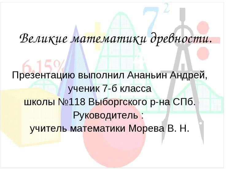 Великие математики древности. Презентацию выполнил Ананьин Андрей, ученик 7-б...