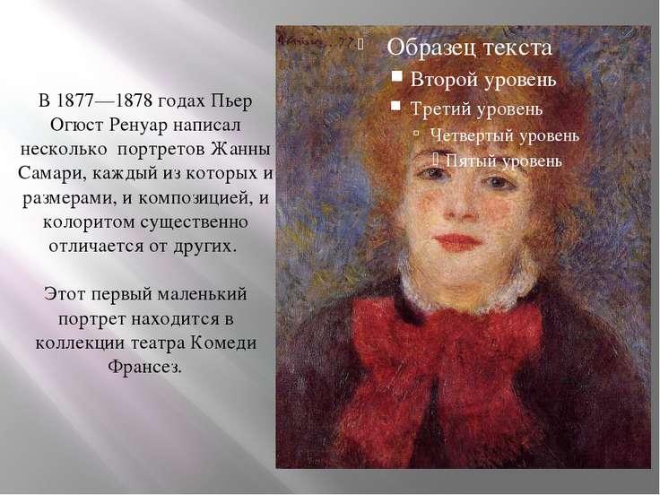 В 1877—1878 годах Пьер Огюст Ренуар написал несколько портретов Жанны Самари,...