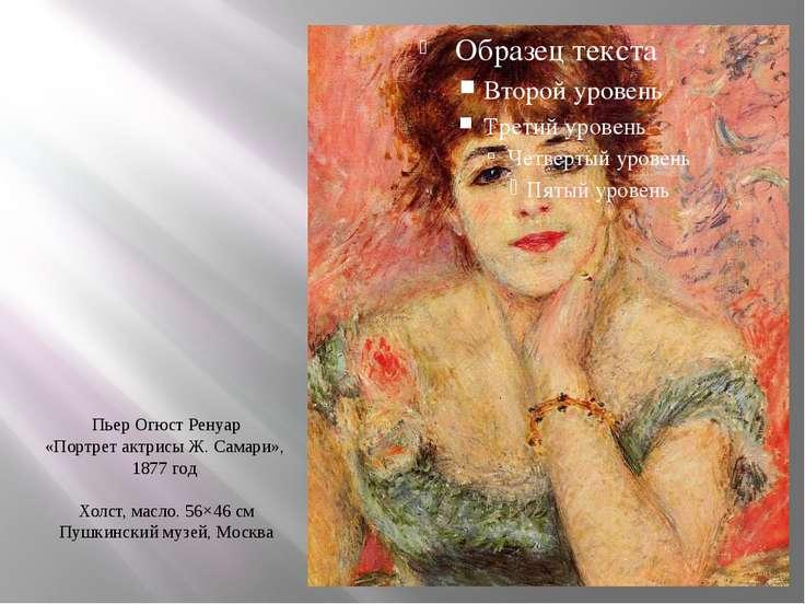 Пьер Огюст Ренуар «Портрет актрисы Ж. Самари», 1877 год Холст, масло. 56×46 с...