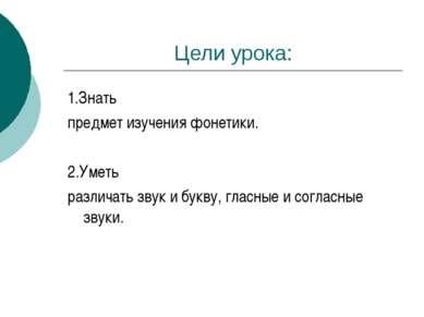 Цели урока: 1.Знать предмет изучения фонетики. 2.Уметь различать звук и букву...