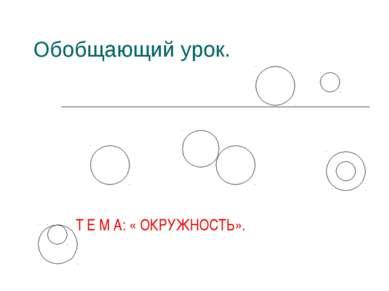 Обобщающий урок. Т Е М А: « ОКРУЖНОСТЬ».