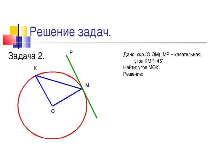 Решение задач. Задача 2. М К О Р Дано: окр.(О;ОМ), МР – касательная, угол КМР...