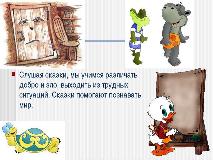 Слушая сказки, мы учимся различать добро и зло, выходить из трудных ситуаций....