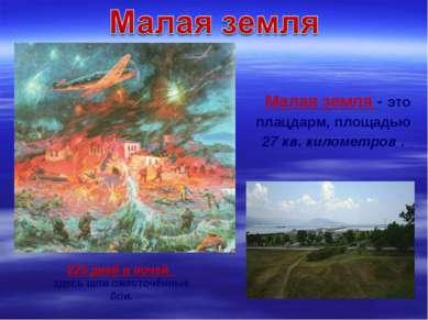 Малая земля - это плацдарм, площадью 27 кв. километров . 225 дней и ночей зде...