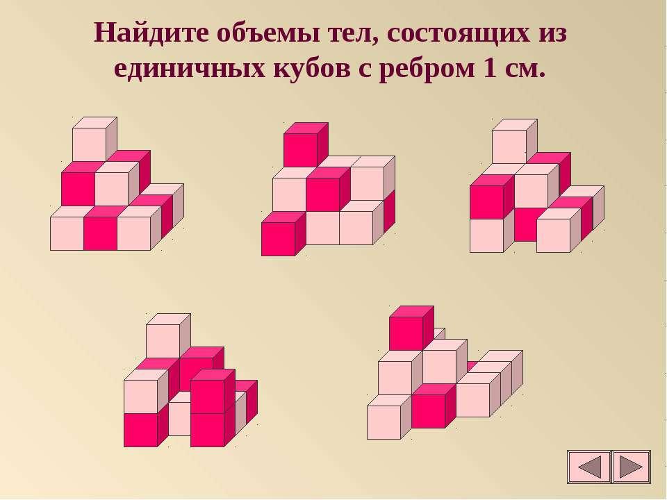 Найдите объемы тел, состоящих из единичных кубов с ребром 1 см.