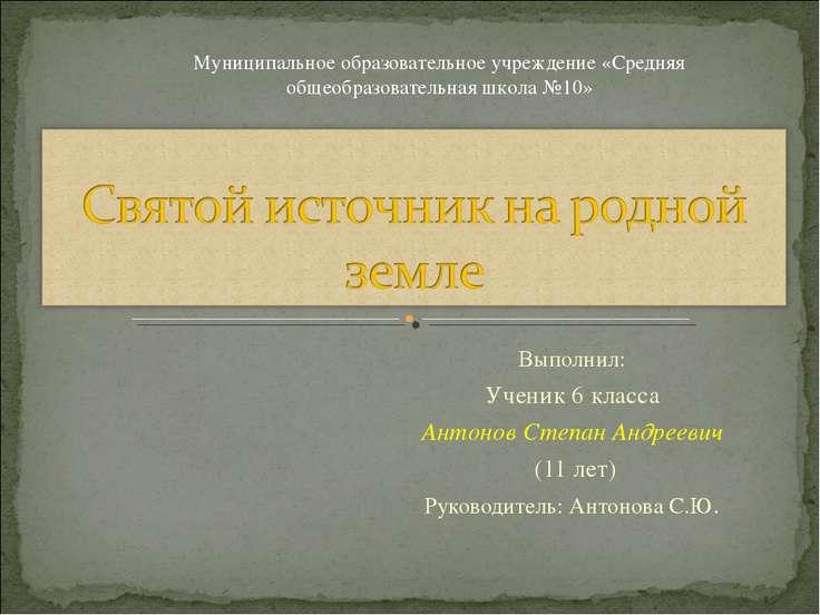 Выполнил: Ученик 6 класса Антонов Степан Андреевич (11 лет) Руководитель: Ант...