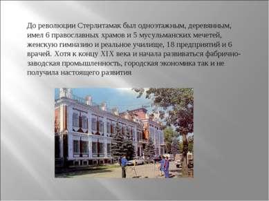 До революции Стерлитамак был одноэтажным, деревянным, имел 6 православных хра...