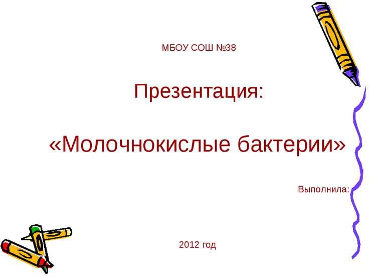 МБОУ СОШ №38 Презентация: «Молочнокислые бактерии» Выполнила: 2012 год