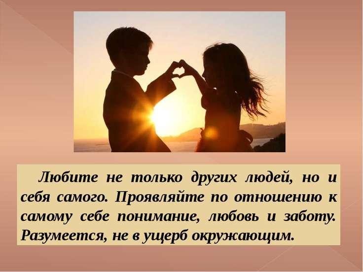 Любите не только других людей, но и себя самого. Проявляйте по отношению к са...