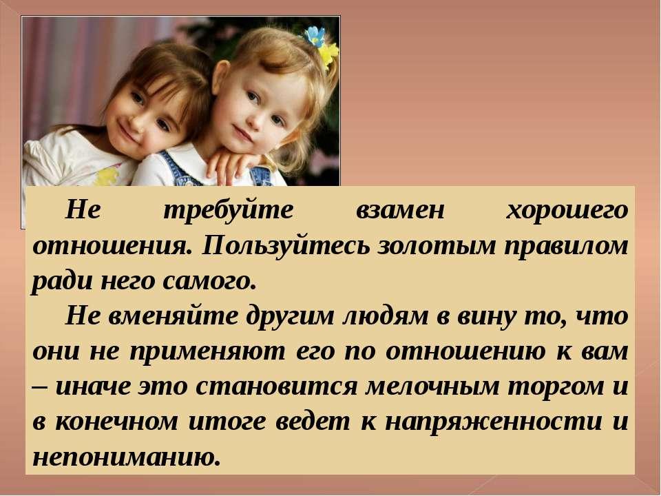 Не требуйте взамен хорошего отношения. Пользуйтесь золотым правилом ради него...