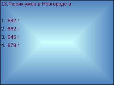 13.Рюрик умер в Новгороде в 882 г 862 г 945 г 879 г