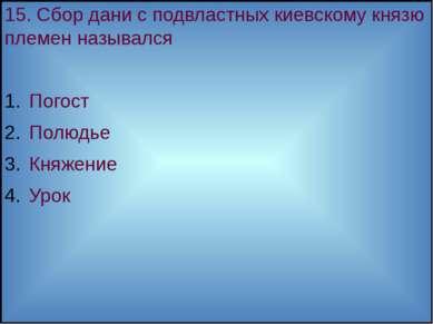 15. Сбор дани с подвластных киевскому князю племен назывался Погост Полюдье К...
