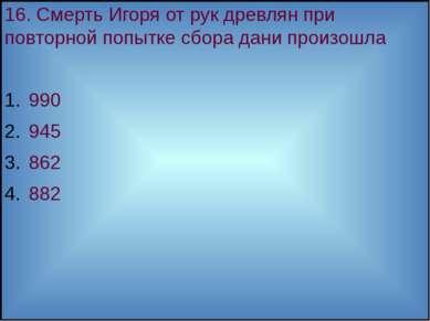 16. Смерть Игоря от рук древлян при повторной попытке сбора дани произошла 99...