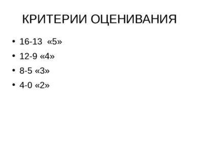 КРИТЕРИИ ОЦЕНИВАНИЯ 16-13 «5» 12-9 «4» 8-5 «3» 4-0 «2»