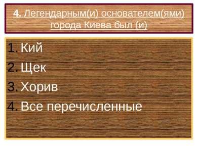 4. Легендарным(и) основателем(ями) города Киева был (и) Кий Щек Хорив Все пер...