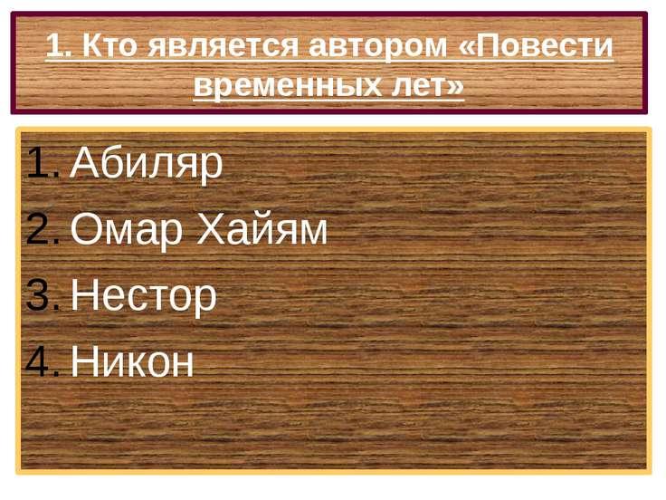 1. Кто является автором «Повести временных лет» Абиляр Омар Хайям Нестор Никон
