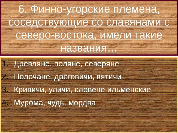 6. Финно-угорские племена, соседствующие со славянами с северо-востока, имели...