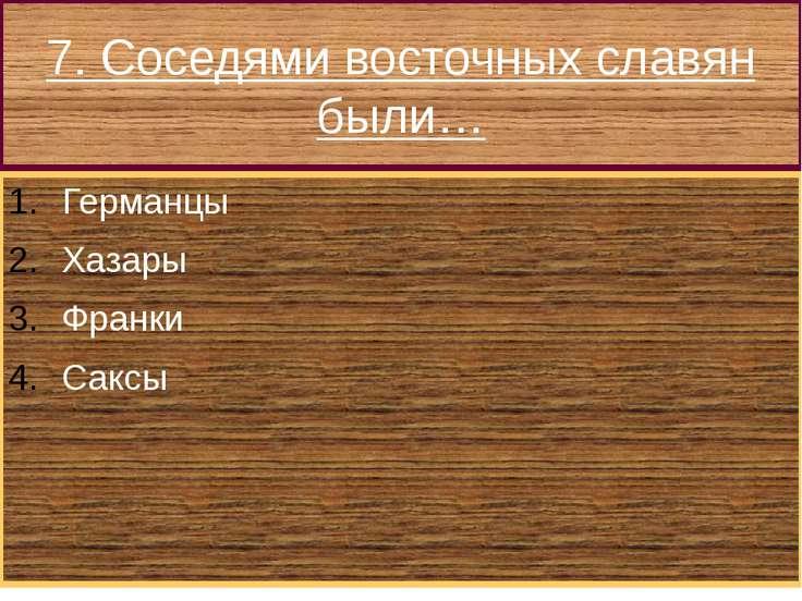7. Соседями восточных славян были… Германцы Хазары Франки Саксы