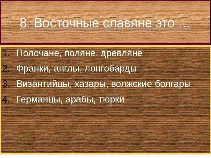 8. Восточные славяне это … Полочане, поляне, древляне Франки, англы, лонгобар...