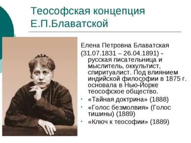 Теософская концепция Е.П.Блаватской Елена Петровна Блаватская (31.07.1831 – 2...