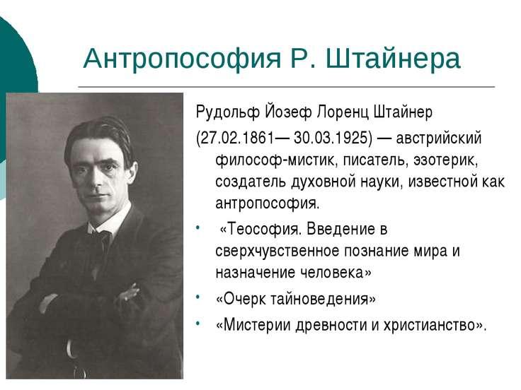 Антропософия Р. Штайнера Рудольф Йозеф Лоренц Штайнер (27.02.1861— 30.03.1925...