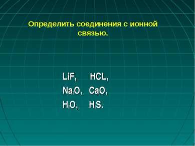 Определить соединения с ионной связью. LiF, HCL, Na2O, CaO, H2O, H2S.