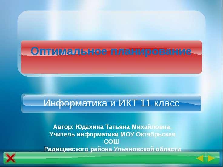 Оптимальное планирование Информатика и ИКТ 11 класс Автор: Юдахина Татьяна Ми...
