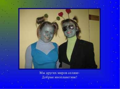 Мы других миров селяне- Добрые инопланетяне!