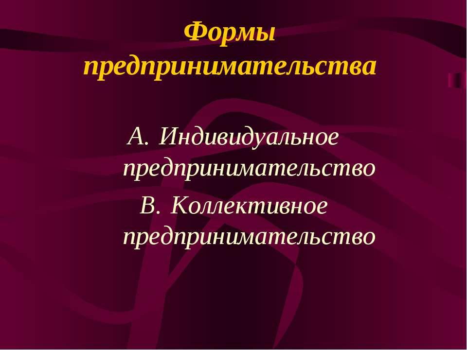 Формы предпринимательства Индивидуальное предпринимательство Коллективное пре...