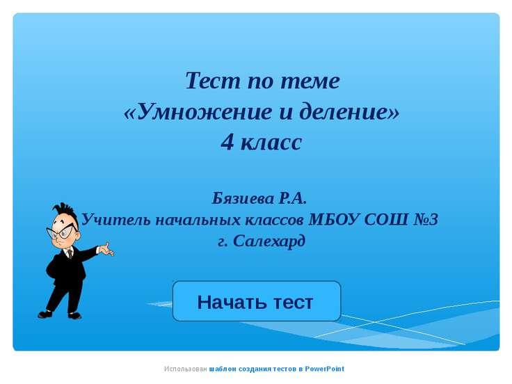 Тест по теме «Умножение и деление» 4 класс Бязиева Р.А. Учитель начальных кла...