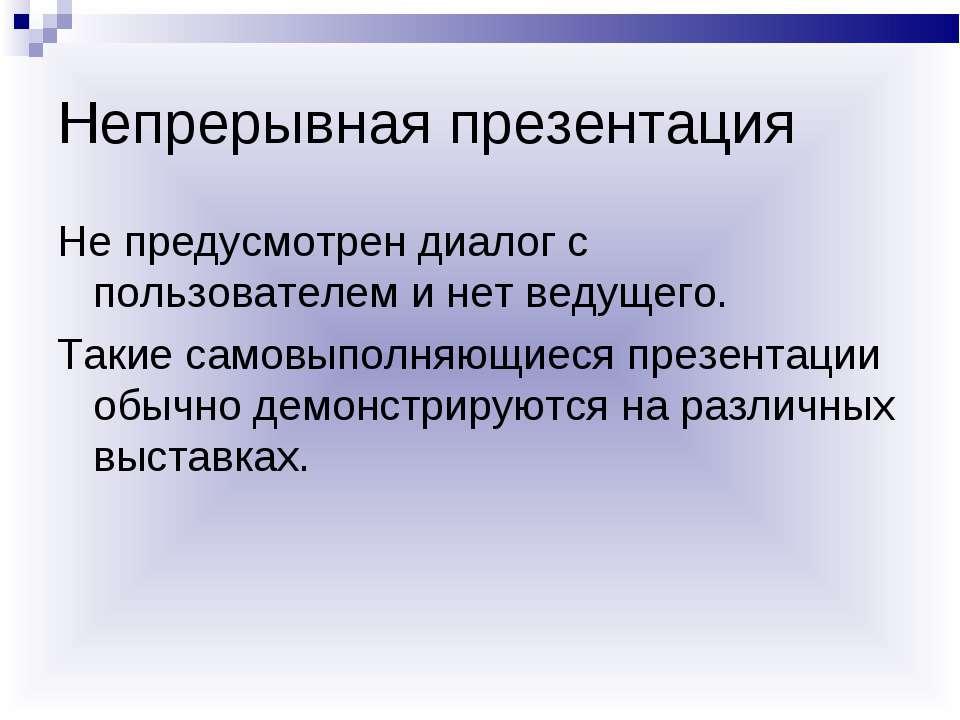 Непрерывная презентация Не предусмотрен диалог с пользователем и нет ведущего...