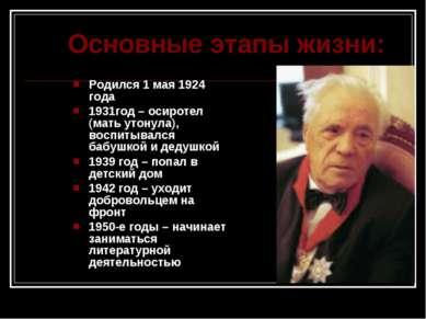 Основные этапы жизни: Родился 1 мая 1924 года 1931год – осиротел (мать утонул...