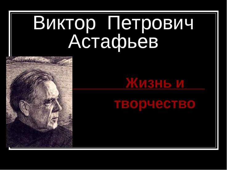 Виктор Петрович Астафьев Жизнь и творчество