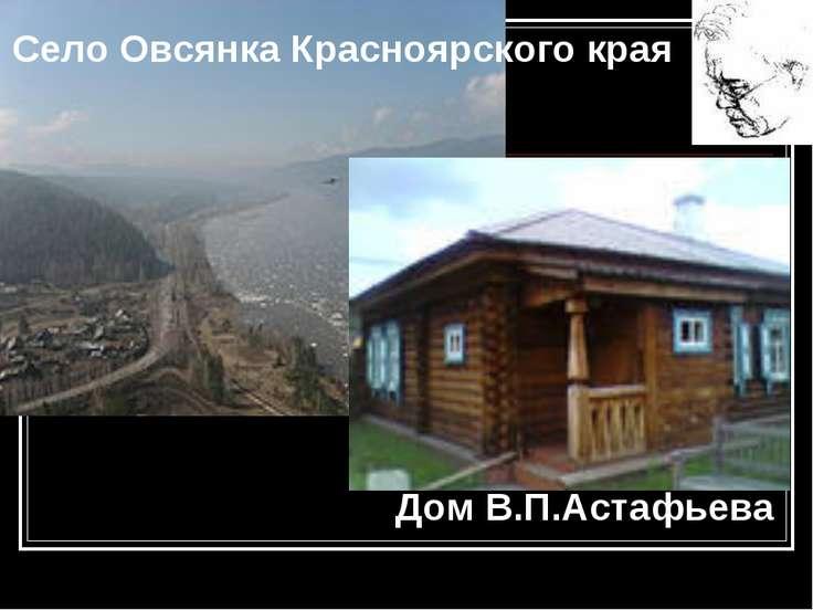 Село Овсянка Красноярского края Дом В.П.Астафьева