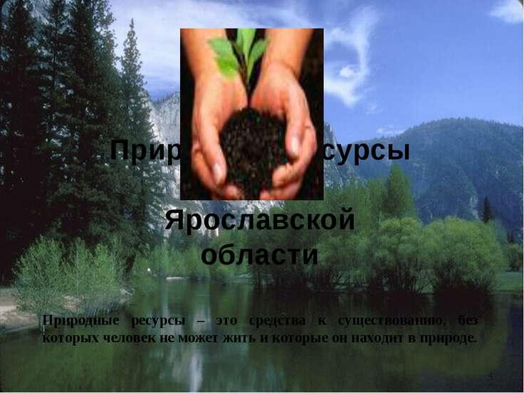Природные ресурсы Ярославской области Природные ресурсы – это средства к суще...