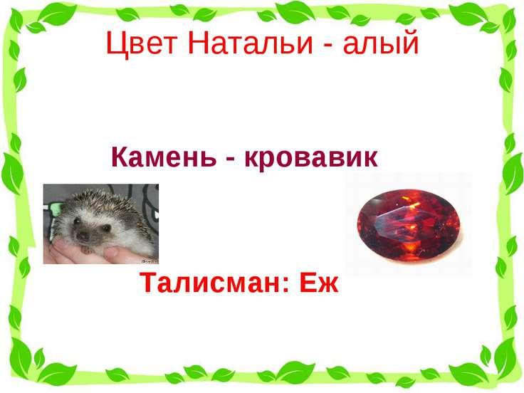 Цвет Натальи - алый  Талисман: Еж Камень - кровавик